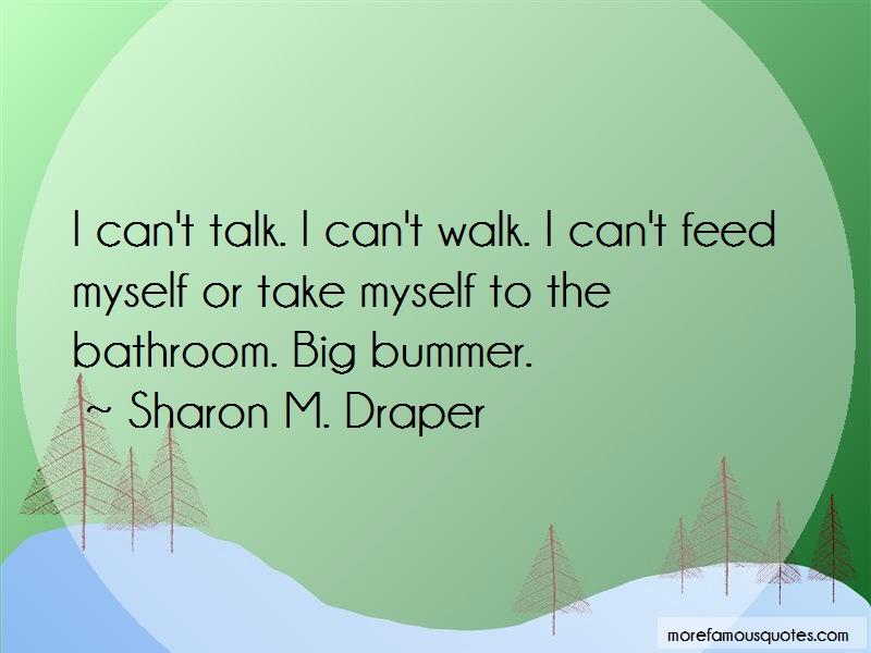 Sharon M. Draper Quotes: I cant talk i cant walk i cant feed