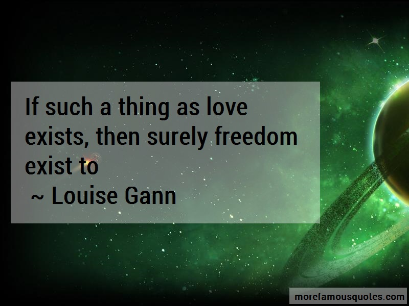 Louise Gann Quotes: If Such A Thing As Love Exists Then
