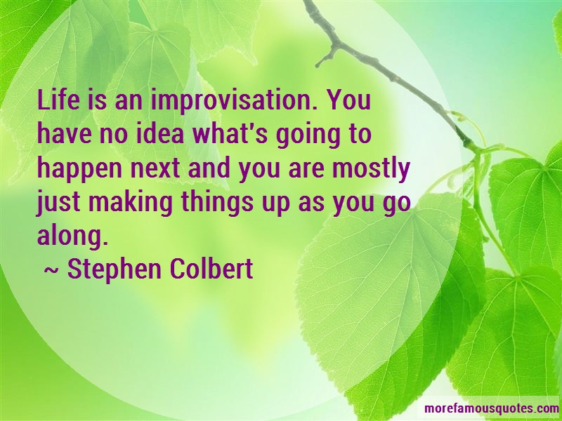Stephen Colbert Quotes: Life is an improvisation you have no