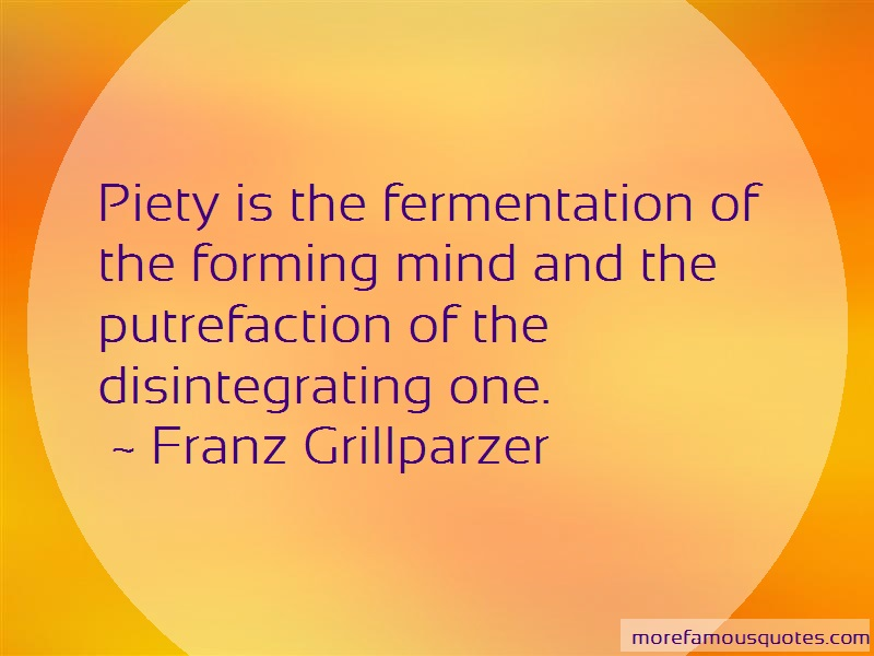 Franz Grillparzer Quotes: Piety is the fermentation of the forming