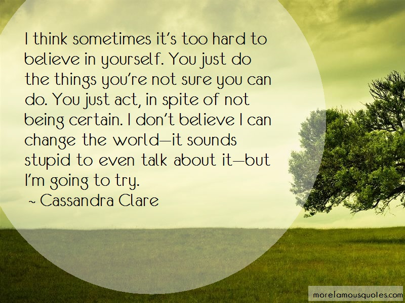 Cassandra Clare Quotes: I think sometimes its too hard to