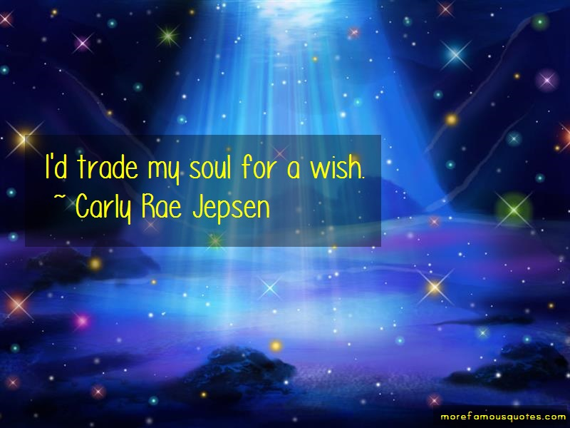 Carly Rae Jepsen Quotes: Id Trade My Soul For A Wish
