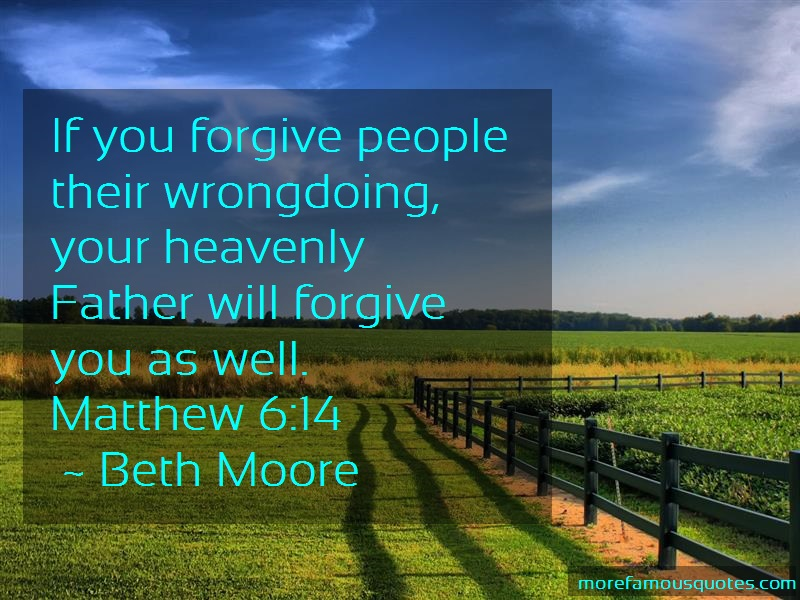 Beth Moore Quotes: If you forgive people their wrongdoing