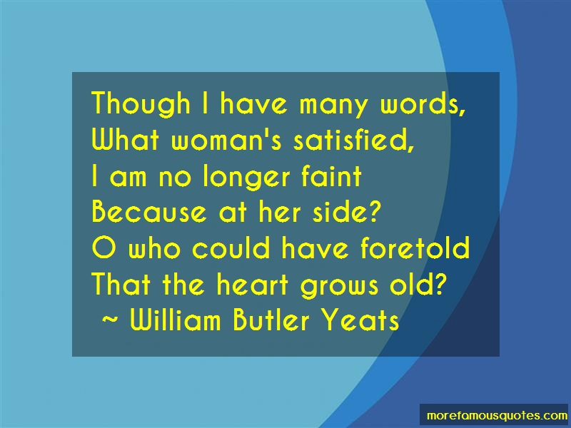 William Butler Yeats Quotes: Though i have many words what womans