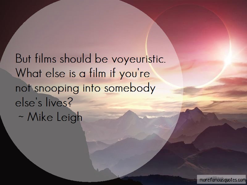 Mike Leigh Quotes: But films should be voyeuristic what