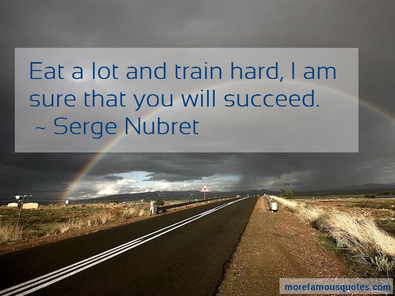 Serge Nubret Quotes: Eat a lot and train hard i am sure that