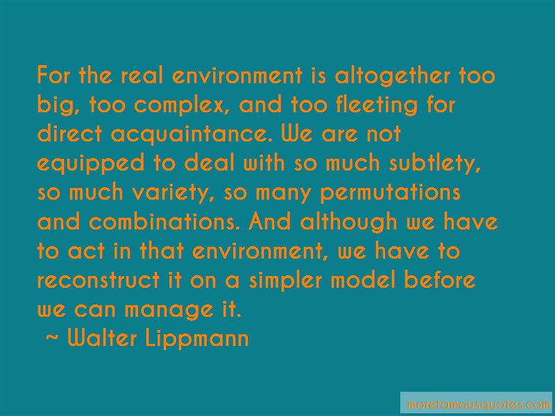 Walter Lippmann Quotes: For the real environment is altogether