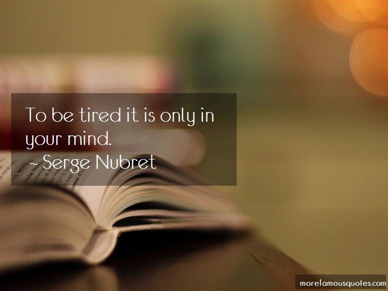 Serge Nubret Quotes: To be tired it is only in your mind