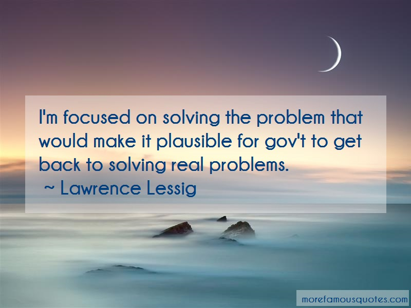 Lawrence Lessig Quotes: Im focused on solving the problem that