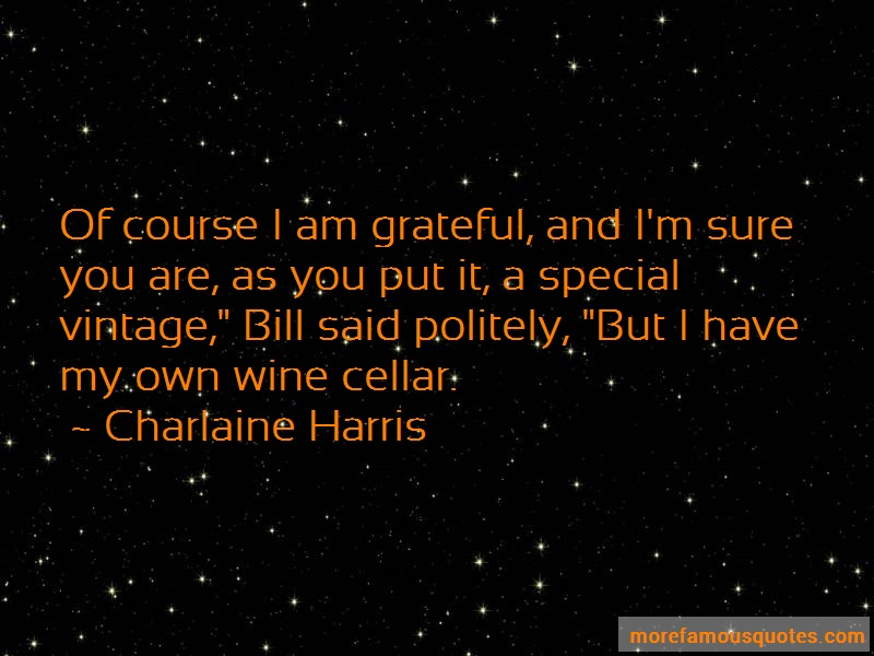 Charlaine Harris Quotes: Of course i am grateful and im sure you