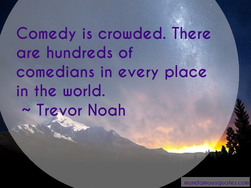 Trevor Noah Quotes: Comedy is crowded there are hundreds of