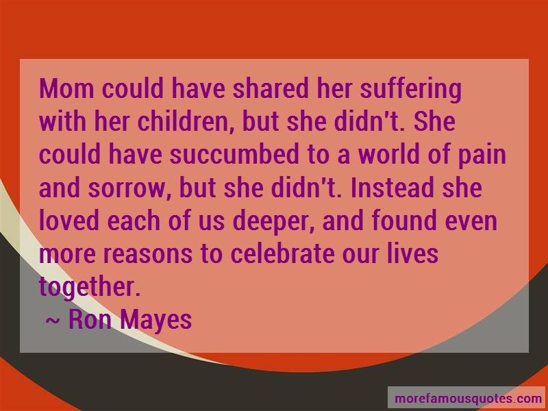 Ron Mayes Quotes: Mom could have shared her suffering with