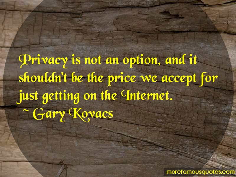 Gary Kovacs Quotes: Privacy Is Not An Option And It Shouldnt