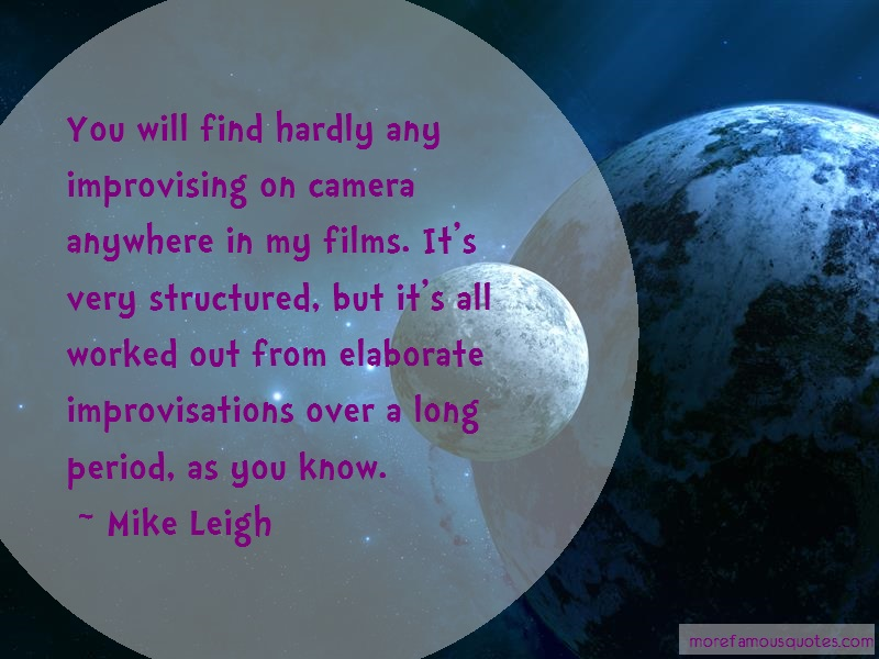 Mike Leigh Quotes: You will find hardly any improvising on