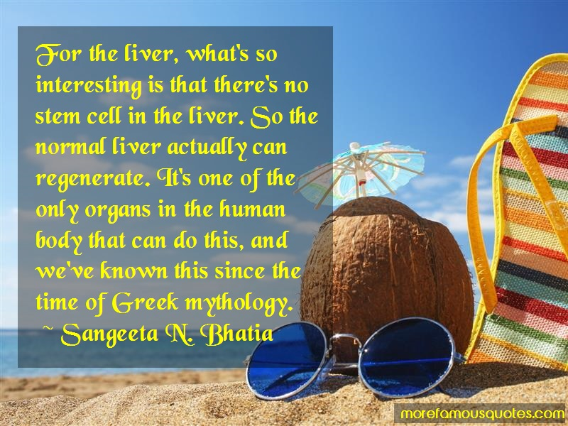 Sangeeta N. Bhatia Quotes: For the liver whats so interesting is