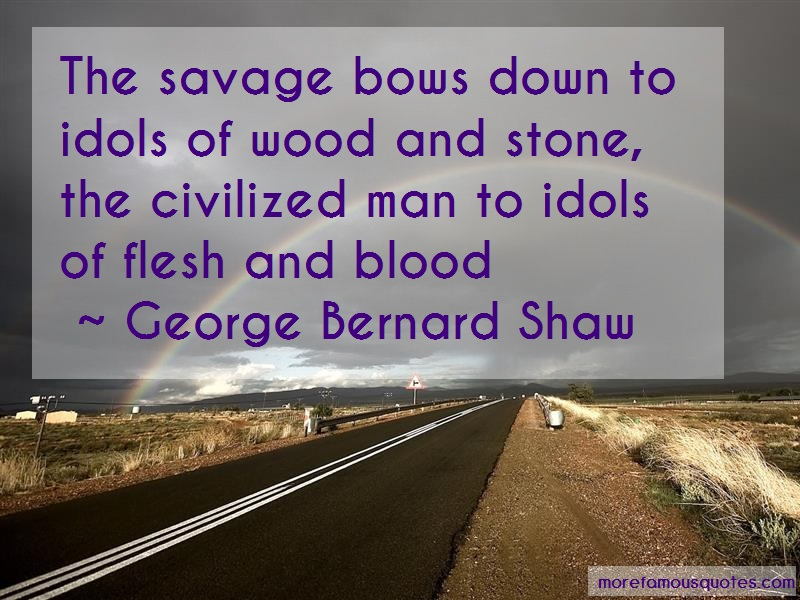 George Bernard Shaw Quotes: The Savage Bows Down To Idols Of Wood