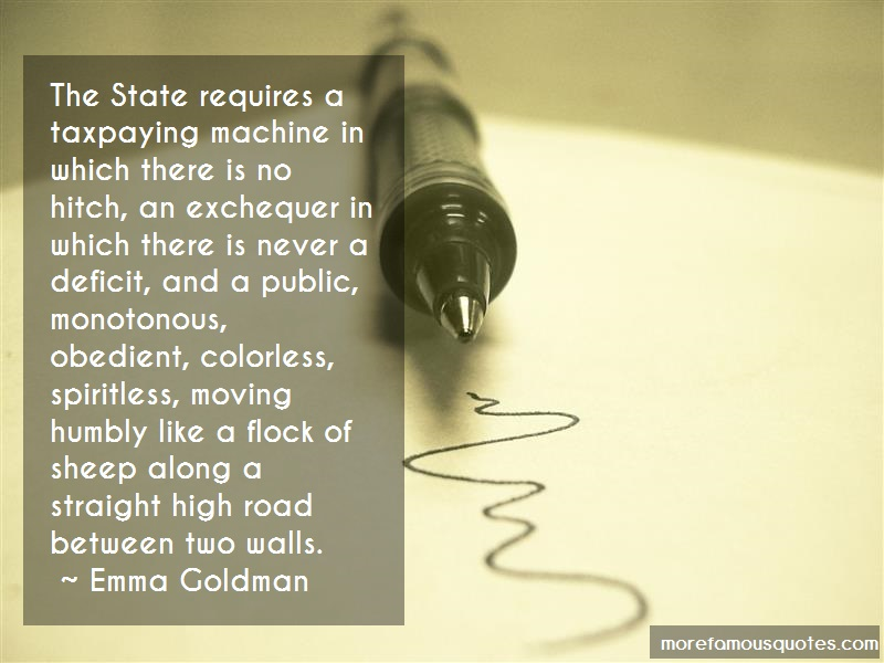 Emma Goldman Quotes: The state requires a taxpaying machine