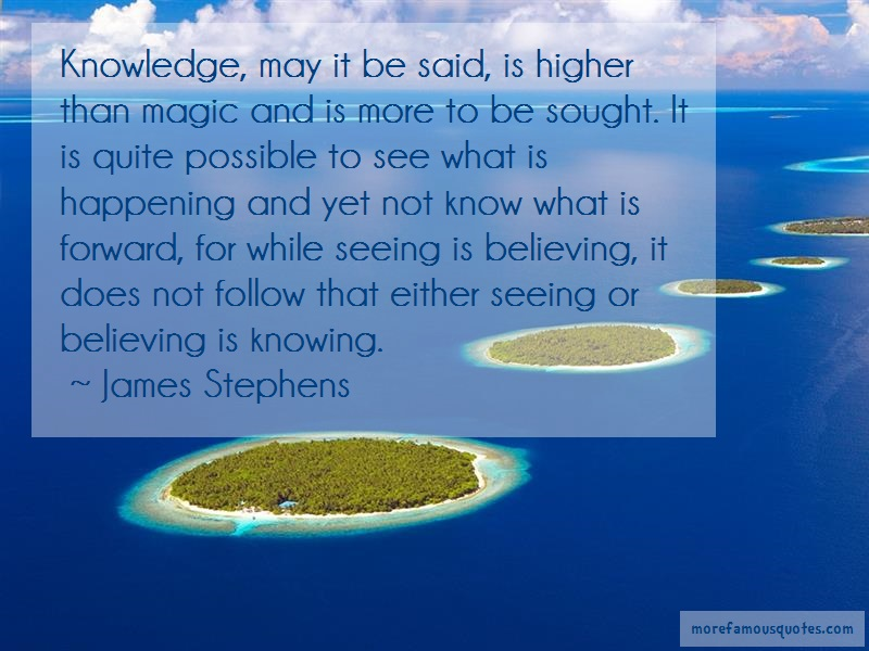 James Stephens Quotes: Knowledge may it be said is higher than