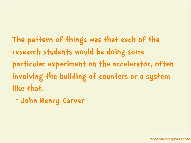 John Henry Carver Quotes: The pattern of things was that each of