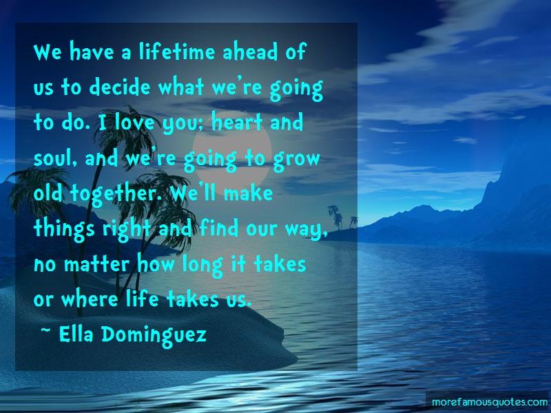 Ella Dominguez Quotes: We have a lifetime ahead of us to decide