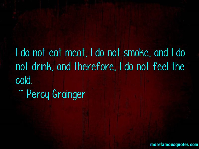 Percy Grainger Quotes: I Do Not Eat Meat I Do Not Smoke And I
