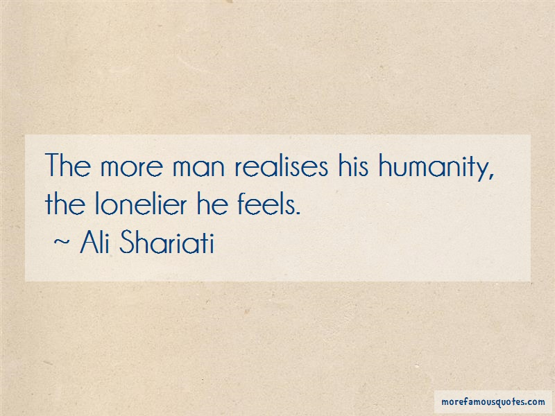 Ali Shariati Quotes: The more man realises his humanity the