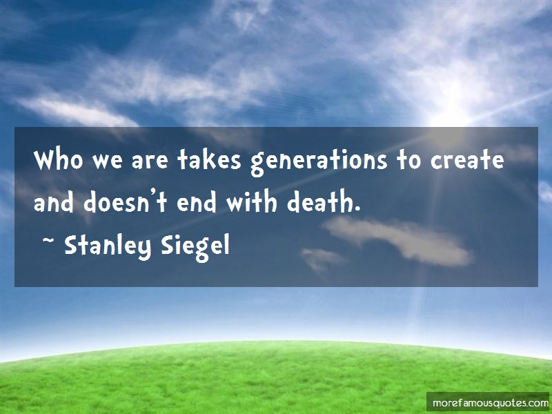 Stanley Siegel Quotes: Who We Are Takes Generations To Create