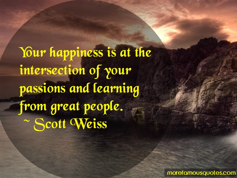 Scott Weiss Quotes: Your happiness is at the intersection of