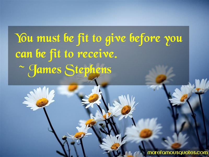 James Stephens Quotes: You must be fit to give before you can