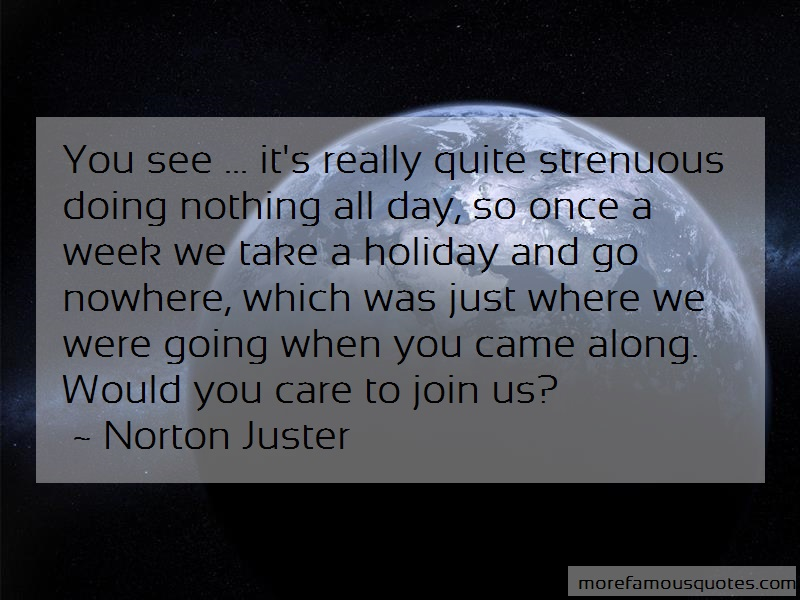 Norton Juster Quotes: You see its really quite strenuous doing