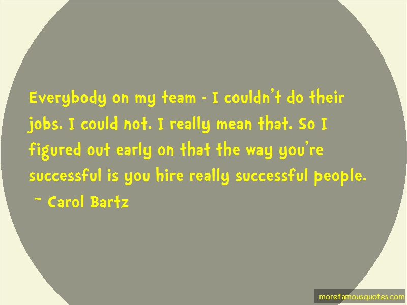 Carol Bartz Quotes: Everybody on my team i couldnt do their