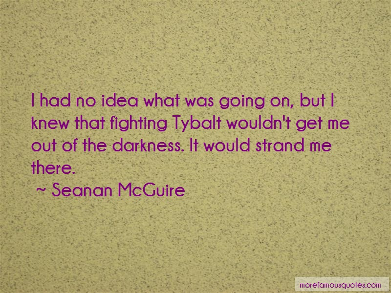 Seanan McGuire Quotes: I had no idea what was going on but i