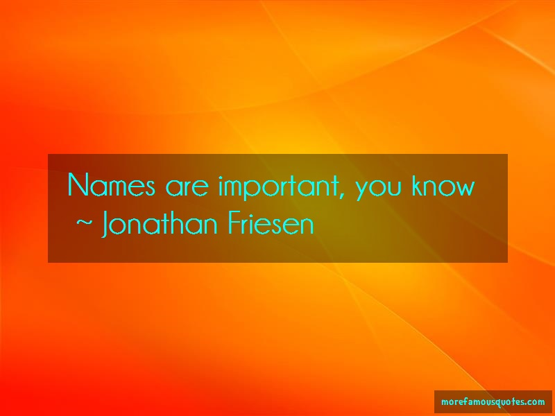 Jonathan Friesen Quotes: Names Are Important You Know