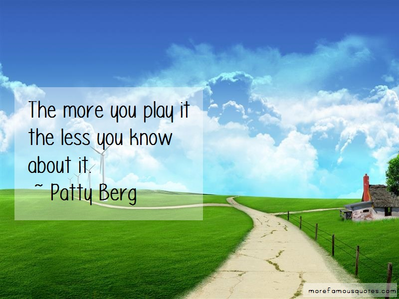 Patty Berg Quotes: The more you play it the less you know