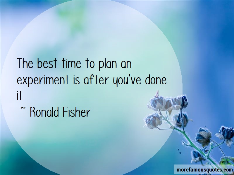 Ronald Fisher Quotes: The best time to plan an experiment is