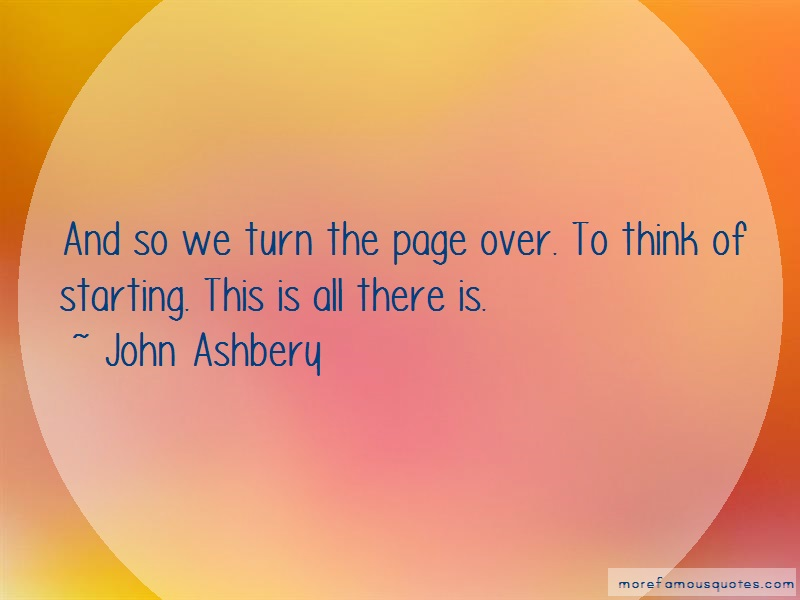 John Ashbery Quotes: And So We Turn The Page Over To Think Of