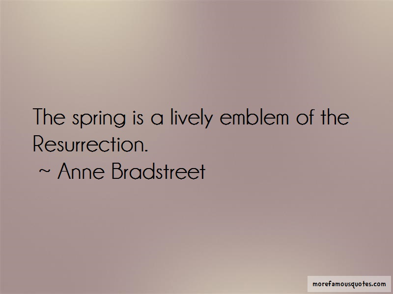 Anne Bradstreet Quotes: The spring is a lively emblem of the