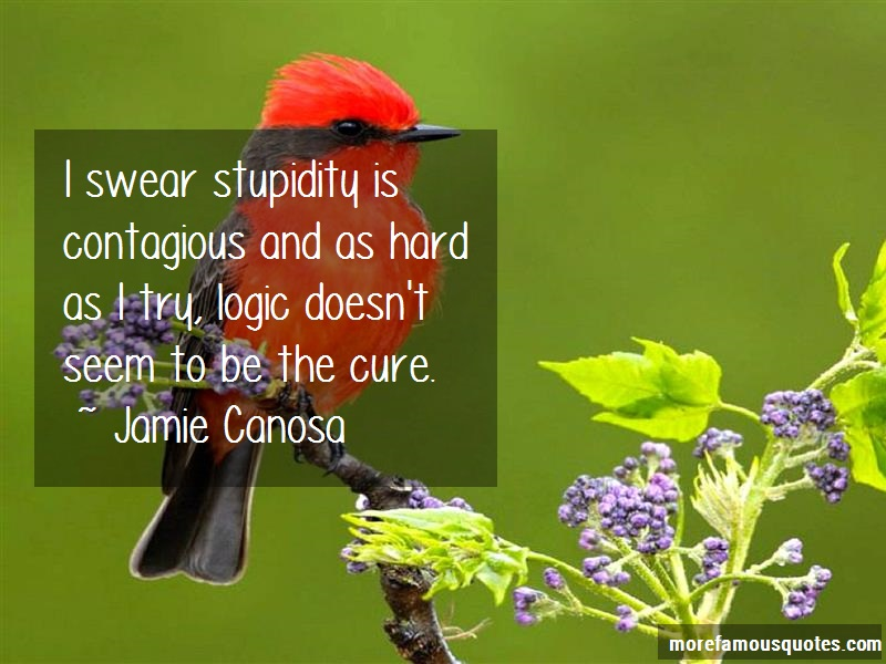Jamie Canosa Quotes: I swear stupidity is contagious and as