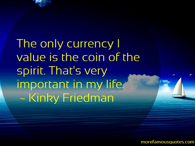 Kinky Friedman Quotes: The only currency i value is the coin of
