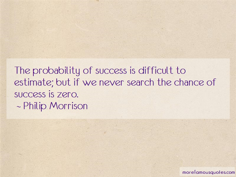 Philip Morrison Quotes: The Probability Of Success Is Difficult