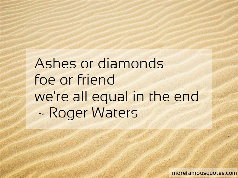 Roger Waters Quotes: Ashes or diamondsfoe or friendwere all