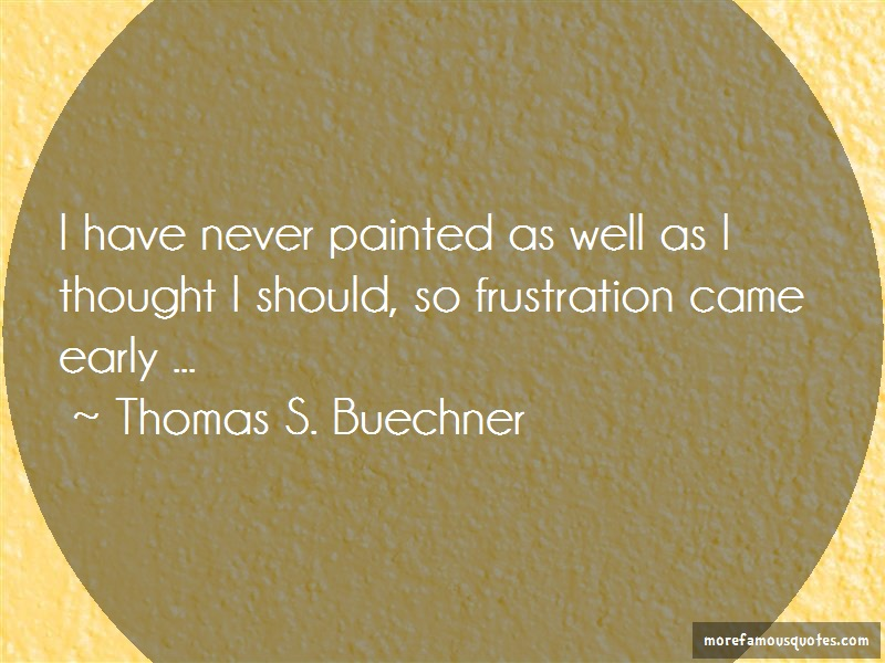 Thomas S. Buechner Quotes: I Have Never Painted As Well As I