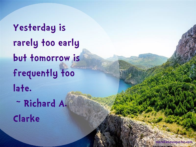 Richard A. Clarke Quotes: Yesterday is rarely too early but