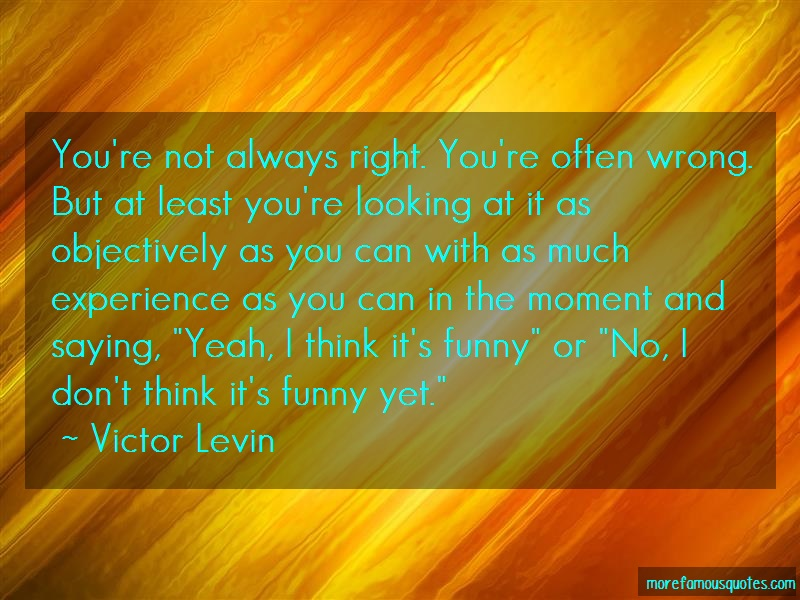 Victor Levin Quotes: Youre not always right youre often wrong