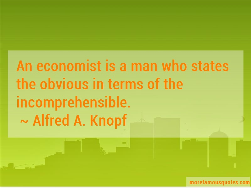 Alfred A. Knopf Quotes: An Economist Is A Man Who States The