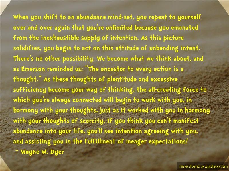 Wayne W. Dyer Quotes: When you shift to an abundance mind set