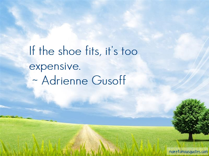 Adrienne Gusoff Quotes: If The Shoe Fits Its Too Expensive