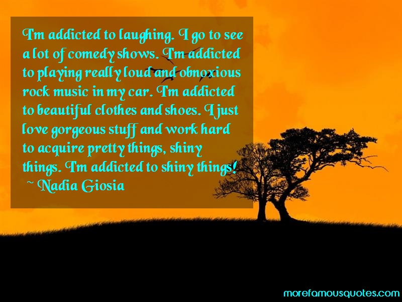 Nadia Giosia Quotes: Im Addicted To Laughing I Go To See A