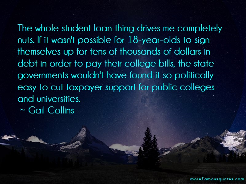 Gail Collins Quotes: The whole student loan thing drives me
