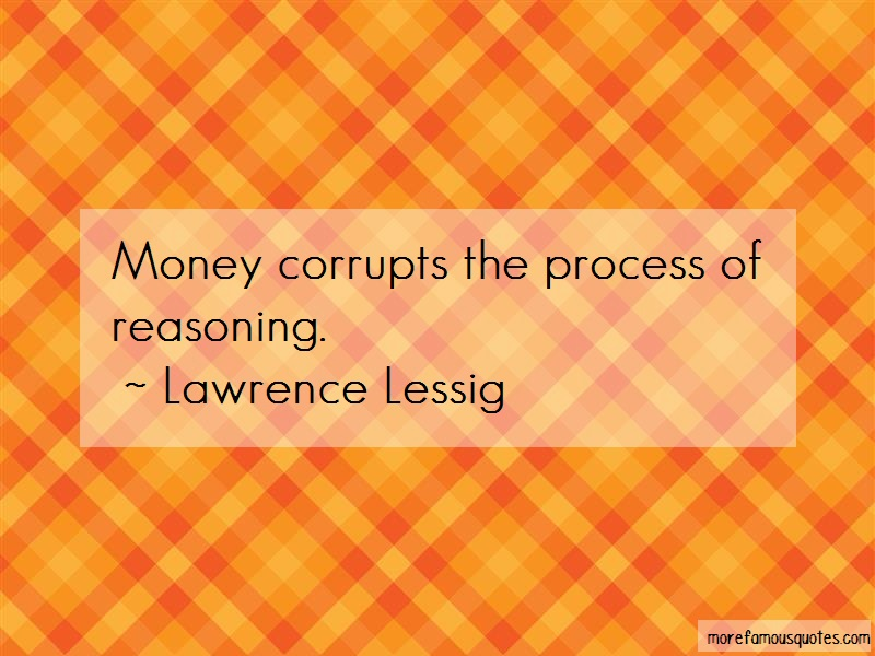 Lawrence Lessig Quotes: Money corrupts the process of reasoning